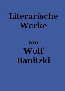Literarische Werke von Wolf Banitzki